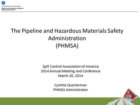 The Pipeline and Hazardous Materials Safety Administration (PHMSA) Spill Control Association of America 2014 Annual Meeting and Conference March 20, 2014.