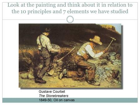 Look at the painting and think about it in relation to the 10 principles and 7 elements we have studied Gustave Courbet The Stonebreakers 1849-50, Oil.
