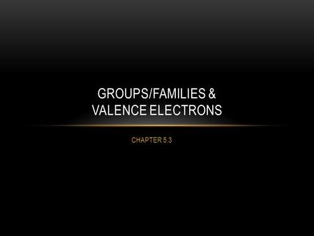 "CHAPTER 5.3 GROUPS/FAMILIES & VALENCE ELECTRONS. Elements in a group or ""family"" have similar properties. Elements in a period have the same number of."