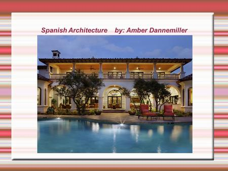 Spanish Architecture by: Amber Dannemiller. Spanish Architecture  Were most enjoyed in the 20 th Century, Particularly between 1915 and 1931 in California.