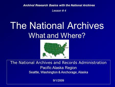The National Archives What <strong>and</strong> Where? Archival Research Basics with the National Archives Lesson # 4 The National Archives <strong>and</strong> Records Administration Pacific.