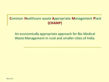 Feb 2010 Common Healthcare waste Appropriate Management Plant (CHAMP) An economically appropriate approach for Bio Medical Waste Management in rural and.