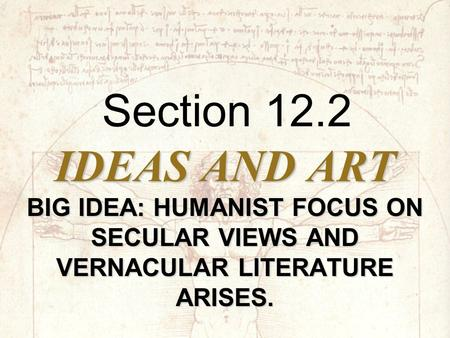 IDEAS AND ART BIG IDEA: HUMANIST FOCUS ON SECULAR VIEWS AND VERNACULAR LITERATURE ARISES. Section 12.2.