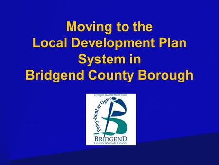 Moving to the Local Development Plan System in Bridgend County Borough.