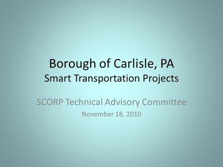 Borough of Carlisle, PA Smart Transportation Projects SCORP Technical Advisory Committee November 18, 2010.