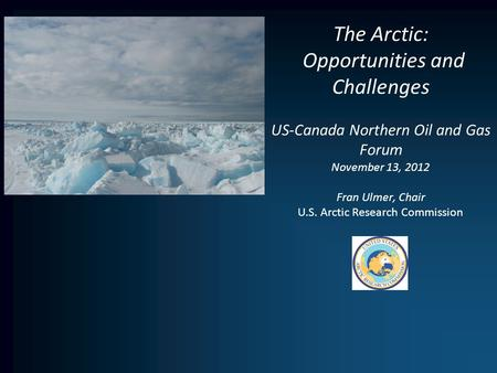 The Arctic: Opportunities and Challenges US-Canada Northern Oil and Gas Forum November 13, 2012 Fran Ulmer, Chair U.S. Arctic Research Commission.