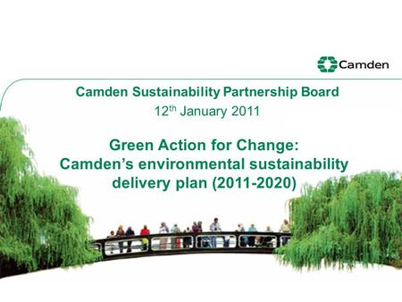 Green Action for Change: Camden's environmental sustainability delivery plan (2011-2020) Camden Sustainability Partnership Board 12 th January 2011.