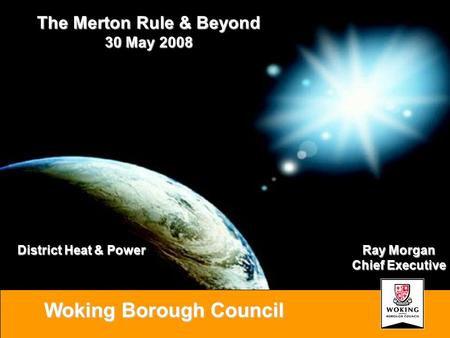 Woking Borough Council Ray Morgan Chief Executive The Merton Rule & Beyond 30 May 2008 District Heat & Power.