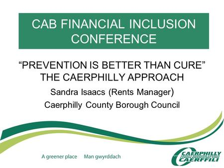"CAB FINANCIAL INCLUSION CONFERENCE ""PREVENTION IS BETTER THAN CURE"" THE CAERPHILLY APPROACH Sandra Isaacs (Rents Manager ) Caerphilly County Borough Council."