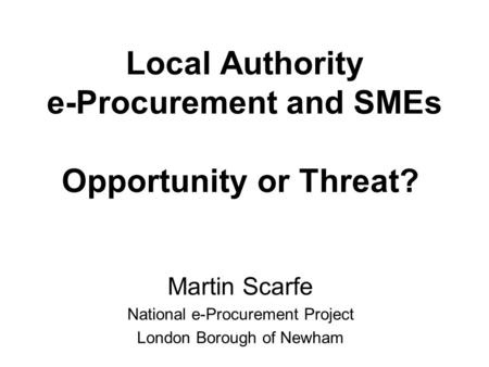 Local Authority e-Procurement and SMEs Opportunity or Threat? Martin Scarfe National e-Procurement Project London Borough of Newham.