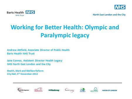 Working for Better Health: Olympic and Paralympic legacy Andrew Attfield, Associate Director of Public Health Barts Health NHS Trust Jane Connor, Assistant.