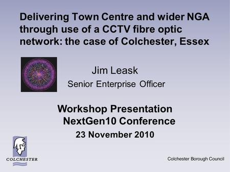 Delivering Town Centre and wider NGA through use of a CCTV fibre optic network: the case of Colchester, Essex Jim Leask Senior Enterprise Officer Workshop.