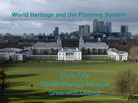 World Heritage and the Planning System Steve Tyler Spatial Strategy Manager Greenwich Council.