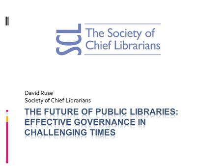 David Ruse Society of Chief Librarians. What I want to cover  What is SCL  Some basic facts  Future role and purpose of libraries  Models of Governance.