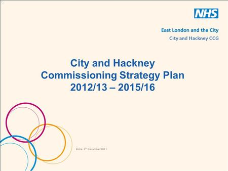 City and Hackney Commissioning Strategy Plan 2012/13 – 2015/16 Date: 5 th December2011 City and Hackney CCG.
