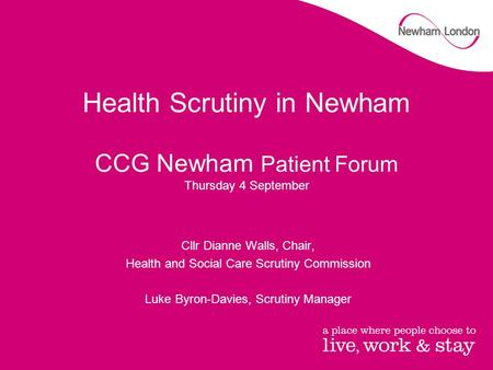 Health Scrutiny in Newham CCG Newham Patient Forum Thursday 4 September Cllr Dianne Walls, Chair, Health and Social Care Scrutiny Commission Luke Byron-Davies,