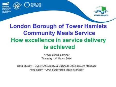 London Borough of Tower Hamlets Community Meals Service How excellence in service delivery is achieved NACC Spring Seminar Thursday 13 th March 2014 Della.