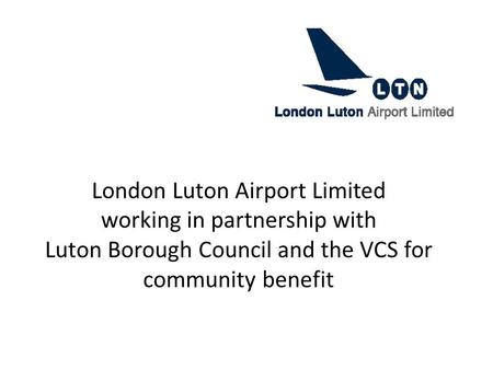 London Luton Airport Limited working in partnership with Luton Borough Council and the VCS for community benefit.