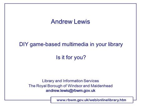 Www.rbwm.gov.uk/web/onlinelibrary.htm DIY game-based multimedia in your library Is it for you? Library and Information Services The Royal Borough of Windsor.