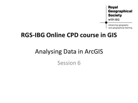 RGS-IBG Online CPD course in GIS Analysing Data in ArcGIS Session 6.