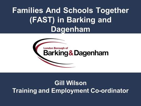 Families And Schools Together (FAST) in Barking and Dagenham Gill Wilson Training and Employment Co-ordinator.