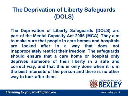 Listening to you, working for you www.bexley.gov.uk The Deprivation of Liberty Safeguards (DOLS) The Deprivation of Liberty Safeguards (DOLS) are part.