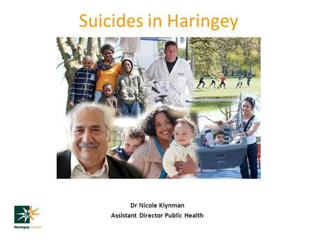 Suicides in Haringey Dr Nicole Klynman Assistant Director Public Health.