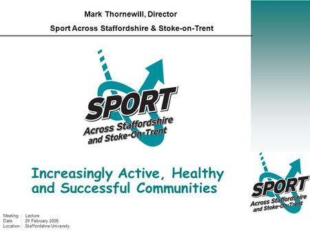 Increasingly Active, Healthy and Successful Communities Mark Thornewill, Director Sport Across Staffordshire & Stoke-on-Trent Meeting : Lecture Date :