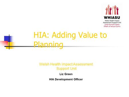 HIA: Adding Value to Planning Welsh Health Impact Assessment Support Unit Liz Green HIA Development Officer.