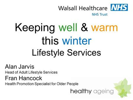 Keeping well & warm this winter Lifestyle Services Alan Jarvis Head of Adult Lifestyle Services Fran Hancock Health Promotion Specialist for Older People.