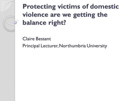 Protecting victims of domestic violence are we getting the balance right? Claire Bessant Principal Lecturer, Northumbria University.