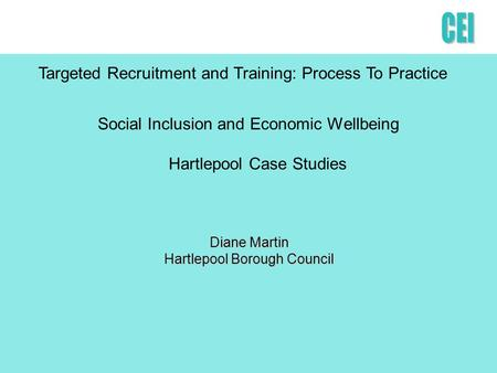 Social Inclusion and Economic Wellbeing Hartlepool Case Studies Diane Martin Hartlepool Borough Council Targeted Recruitment and Training: Process To Practice.