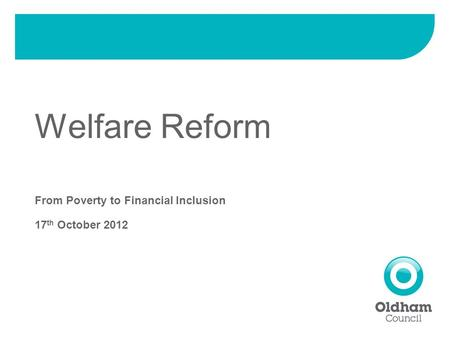 Welfare Reform From Poverty to Financial Inclusion 17 th October 2012.