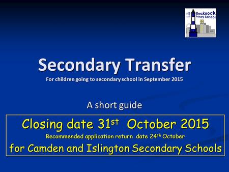 Secondary Transfer For children going to secondary school in September 2015 A short guide Closing date 31 st October 2015 Recommended application return.