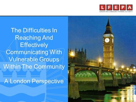 Making London a safer city The Difficulties In Reaching And Effectively Communicating With Vulnerable Groups Within The Community A London Perspective.