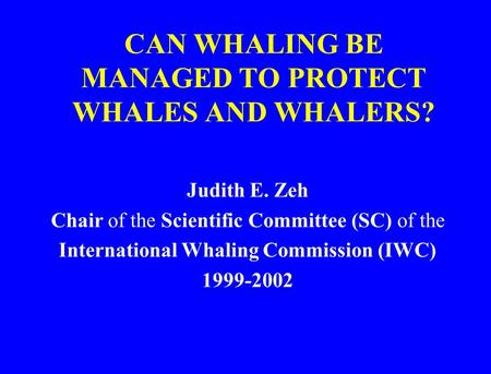CAN WHALING BE MANAGED TO PROTECT WHALES AND WHALERS? Judith E. Zeh Chair of the Scientific Committee (SC) of the International Whaling Commission (IWC)
