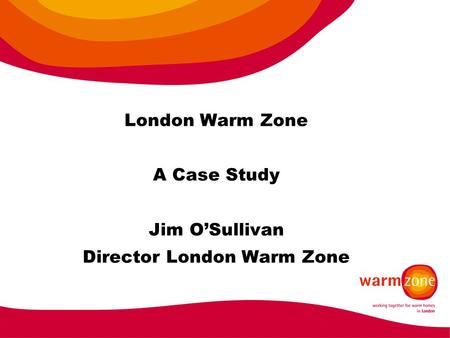 London Warm Zone A Case Study Jim O'Sullivan Director London Warm Zone.