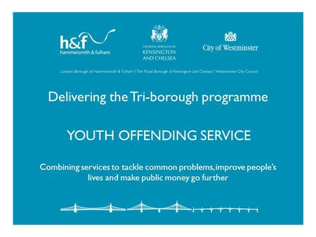 Delivering the Tri-borough programme YOUTH OFFENDING SERVICE Combining services to tackle common problems, improve people's lives and make public money.