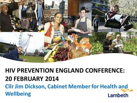 HIV PREVENTION ENGLAND CONFERENCE: 20 FEBRUARY 2014 Cllr Jim Dickson, Cabinet Member for Health and Wellbeing.