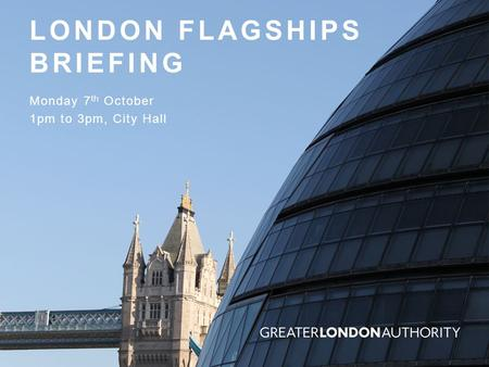 LONDON FLAGSHIPS BRIEFING Monday 7 th October 1pm to 3pm, City Hall.