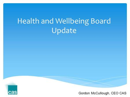 Health and Wellbeing Board Update Gordon McCullough, CEO CAS.