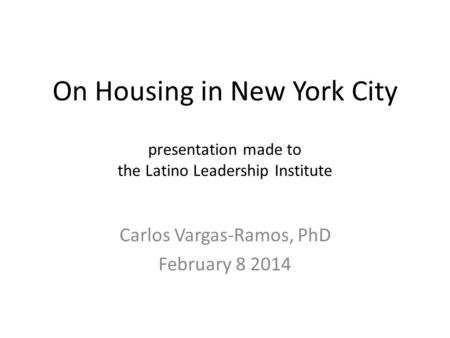 On Housing in New York City presentation made to the Latino Leadership Institute Carlos Vargas-Ramos, PhD February 8 2014.