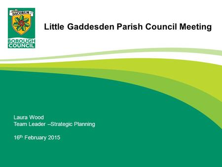 Laura Wood Team Leader –Strategic Planning 16 th February 2015 Little Gaddesden Parish Council Meeting.