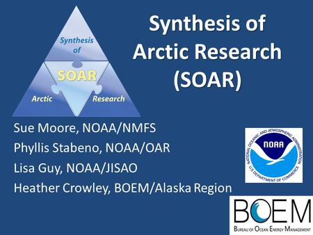 Synthesis of Arctic Research (SOAR) Sue Moore, NOAA/NMFS Phyllis Stabeno, NOAA/OAR Lisa Guy, NOAA/JISAO Heather Crowley, BOEM/Alaska Region.