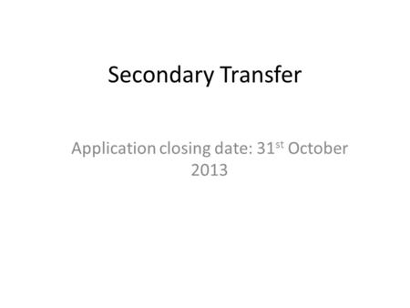 Secondary Transfer Application closing date: 31 st October 2013.