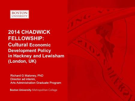 2014 CHADWICK FELLOWSHIP: Cultural Economic Development Policy in Hackney and Lewisham (London, UK) Richard G Maloney, PhD Director ad interim, Arts Administration.