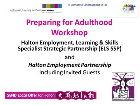 Preparing for Adulthood Workshop Halton Employment, Learning & Skills Specialist Strategic Partnership (ELS SSP) and Halton Employment Partnership Including.