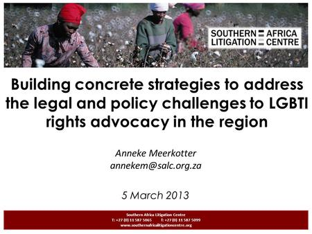 Building concrete strategies to address the legal and policy challenges to LGBTI rights advocacy <strong>in</strong> the region Anneke Meerkotter Southern.