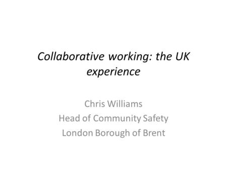 Collaborative working: the UK experience Chris Williams Head of Community Safety London Borough of Brent.