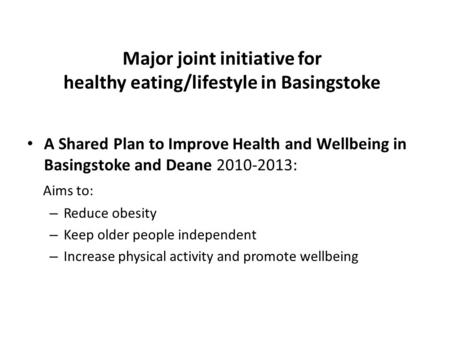 Major joint initiative for healthy eating/lifestyle in Basingstoke A Shared Plan to Improve Health and Wellbeing in Basingstoke and Deane 2010-2013: Aims.